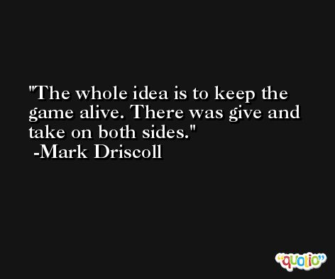 The whole idea is to keep the game alive. There was give and take on both sides. -Mark Driscoll