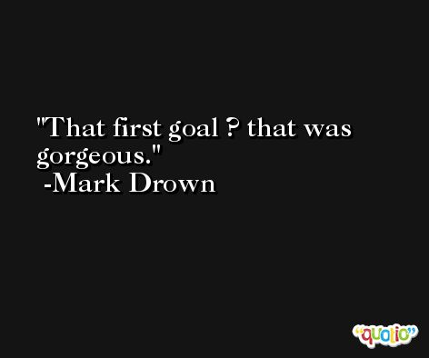That first goal ? that was gorgeous. -Mark Drown