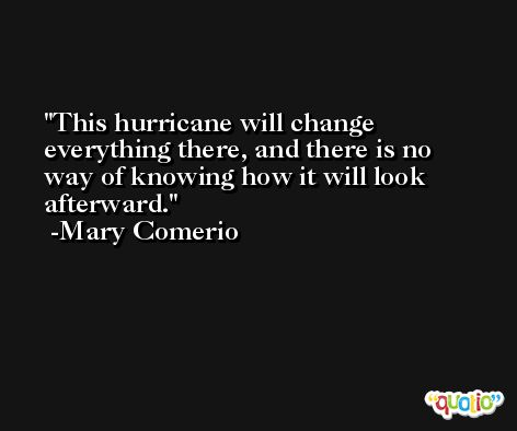 This hurricane will change everything there, and there is no way of knowing how it will look afterward. -Mary Comerio