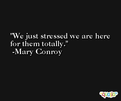 We just stressed we are here for them totally. -Mary Conroy
