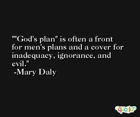 'God's plan' is often a front for men's plans and a cover for inadequacy, ignorance, and evil. -Mary Daly