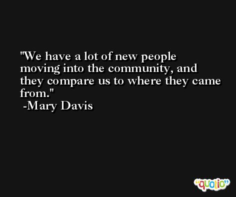 We have a lot of new people moving into the community, and they compare us to where they came from. -Mary Davis