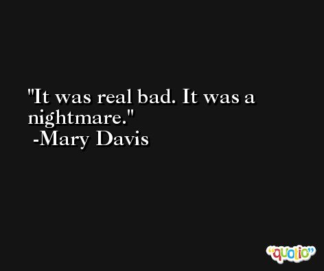 It was real bad. It was a nightmare. -Mary Davis