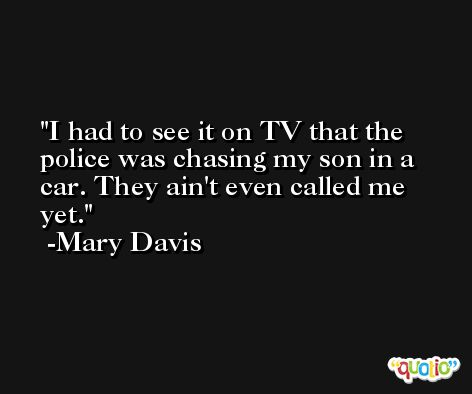 I had to see it on TV that the police was chasing my son in a car. They ain't even called me yet. -Mary Davis