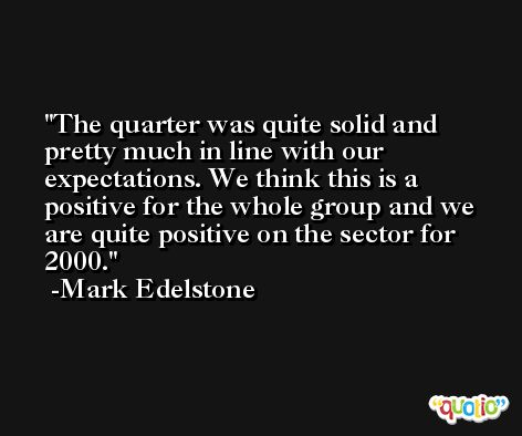 The quarter was quite solid and pretty much in line with our expectations. We think this is a positive for the whole group and we are quite positive on the sector for 2000. -Mark Edelstone