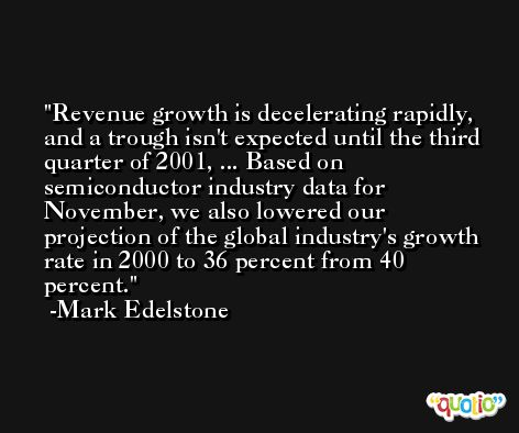 Revenue growth is decelerating rapidly, and a trough isn't expected until the third quarter of 2001, ... Based on semiconductor industry data for November, we also lowered our projection of the global industry's growth rate in 2000 to 36 percent from 40 percent. -Mark Edelstone