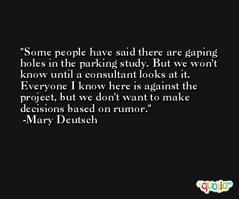 Some people have said there are gaping holes in the parking study. But we won't know until a consultant looks at it. Everyone I know here is against the project, but we don't want to make decisions based on rumor. -Mary Deutsch
