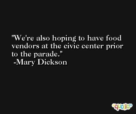 We're also hoping to have food vendors at the civic center prior to the parade. -Mary Dickson