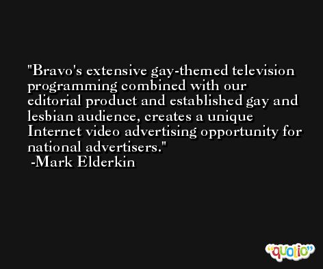 Bravo's extensive gay-themed television programming combined with our editorial product and established gay and lesbian audience, creates a unique Internet video advertising opportunity for national advertisers. -Mark Elderkin