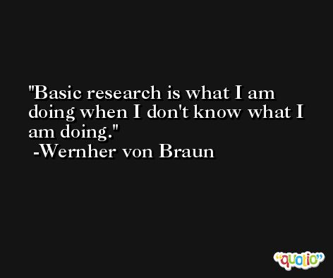 Basic research is what I am doing when I don't know what I am doing. -Wernher von Braun