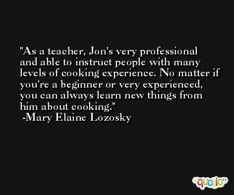 As a teacher, Jon's very professional and able to instruct people with many levels of cooking experience. No matter if you're a beginner or very experienced, you can always learn new things from him about cooking. -Mary Elaine Lozosky