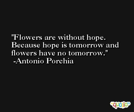 Flowers are without hope. Because hope is tomorrow and flowers have no tomorrow. -Antonio Porchia
