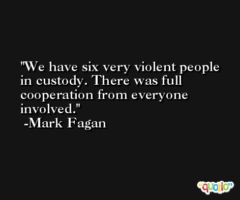 We have six very violent people in custody. There was full cooperation from everyone involved. -Mark Fagan