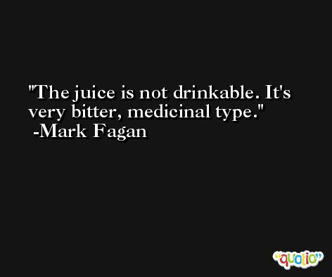 The juice is not drinkable. It's very bitter, medicinal type. -Mark Fagan