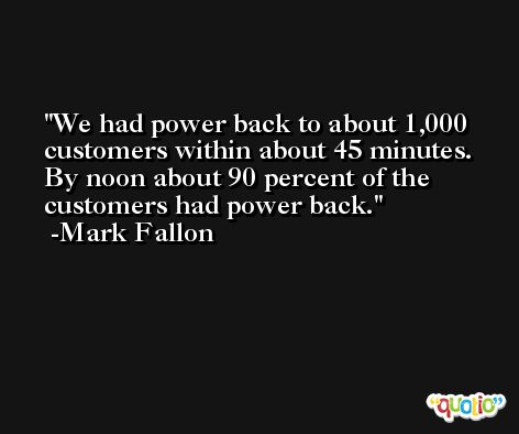 We had power back to about 1,000 customers within about 45 minutes. By noon about 90 percent of the customers had power back. -Mark Fallon