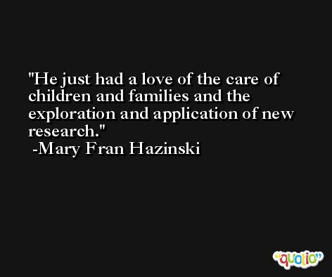 He just had a love of the care of children and families and the exploration and application of new research. -Mary Fran Hazinski