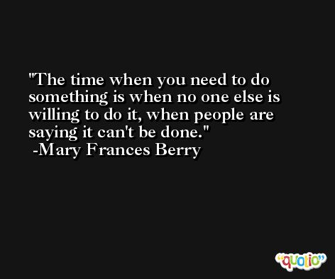 The time when you need to do something is when no one else is willing to do it, when people are saying it can't be done. -Mary Frances Berry