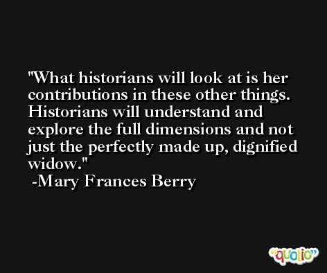 What historians will look at is her contributions in these other things. Historians will understand and explore the full dimensions and not just the perfectly made up, dignified widow. -Mary Frances Berry
