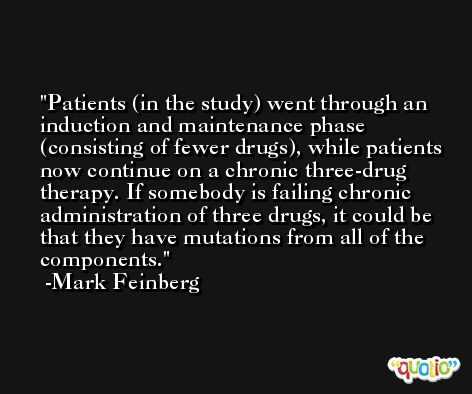 Patients (in the study) went through an induction and maintenance phase (consisting of fewer drugs), while patients now continue on a chronic three-drug therapy. If somebody is failing chronic administration of three drugs, it could be that they have mutations from all of the components. -Mark Feinberg