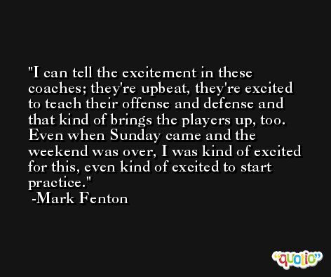 I can tell the excitement in these coaches; they're upbeat, they're excited to teach their offense and defense and that kind of brings the players up, too. Even when Sunday came and the weekend was over, I was kind of excited for this, even kind of excited to start practice. -Mark Fenton