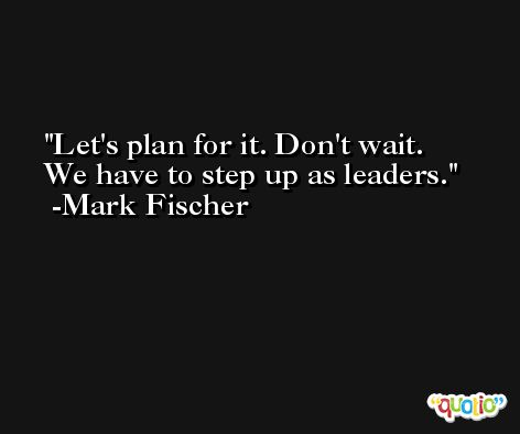 Let's plan for it. Don't wait. We have to step up as leaders. -Mark Fischer