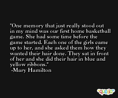 One memory that just really stood out in my mind was our first home basketball game. She had some time before the game started. Each one of the girls came up to her, and she asked them how they wanted their hair done. They sat in front of her and she did their hair in blue and yellow ribbons. -Mary Hamilton