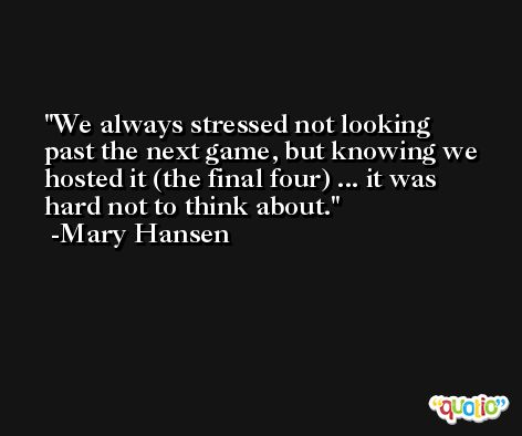 We always stressed not looking past the next game, but knowing we hosted it (the final four) ... it was hard not to think about. -Mary Hansen