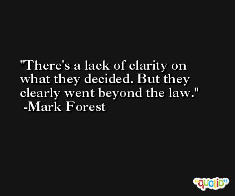 There's a lack of clarity on what they decided. But they clearly went beyond the law. -Mark Forest