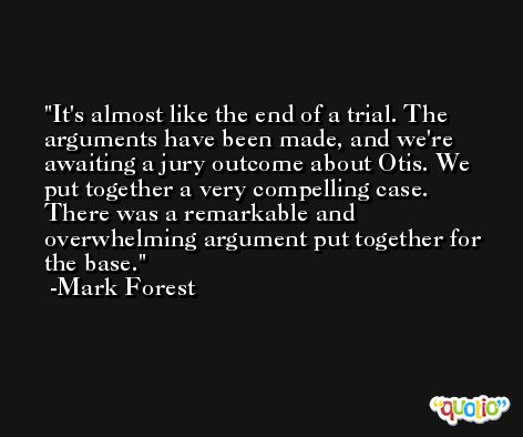 It's almost like the end of a trial. The arguments have been made, and we're awaiting a jury outcome about Otis. We put together a very compelling case. There was a remarkable and overwhelming argument put together for the base. -Mark Forest