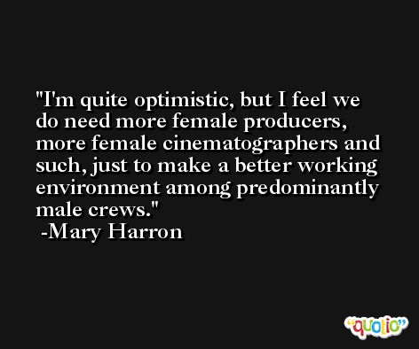 I'm quite optimistic, but I feel we do need more female producers, more female cinematographers and such, just to make a better working environment among predominantly male crews. -Mary Harron