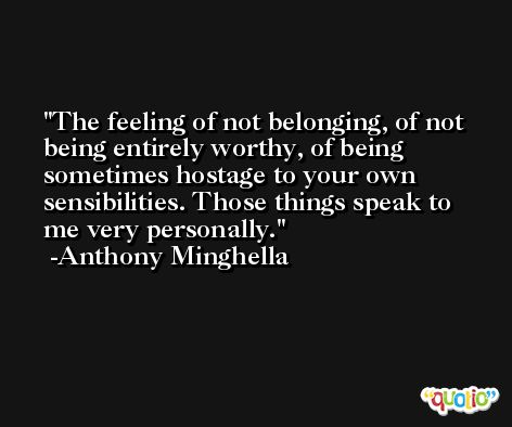 The feeling of not belonging, of not being entirely worthy, of being sometimes hostage to your own sensibilities. Those things speak to me very personally. -Anthony Minghella