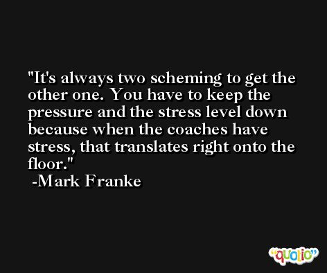 It's always two scheming to get the other one. You have to keep the pressure and the stress level down because when the coaches have stress, that translates right onto the floor. -Mark Franke