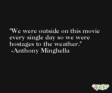 We were outside on this movie every single day so we were hostages to the weather. -Anthony Minghella