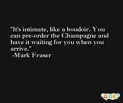 It's intimate, like a boudoir. You can pre-order the Champagne and have it waiting for you when you arrive. -Mark Fraser