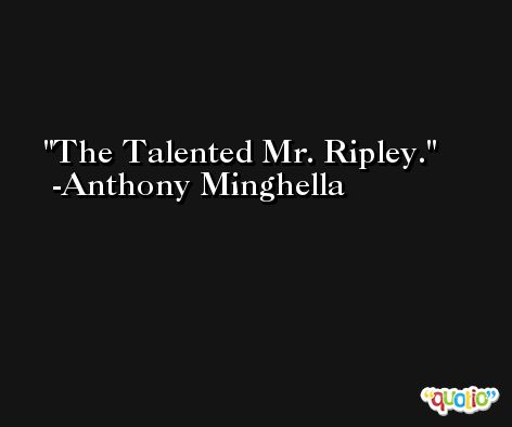 The Talented Mr. Ripley. -Anthony Minghella