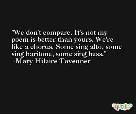 We don't compare. It's not my poem is better than yours. We're like a chorus. Some sing alto, some sing baritone, some sing bass. -Mary Hilaire Tavenner