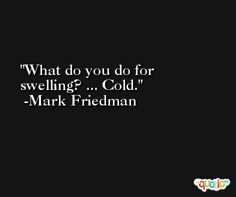 What do you do for swelling? ... Cold. -Mark Friedman