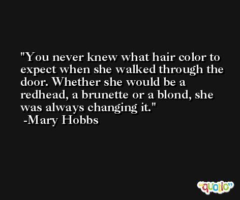 You never knew what hair color to expect when she walked through the door. Whether she would be a redhead, a brunette or a blond, she was always changing it. -Mary Hobbs