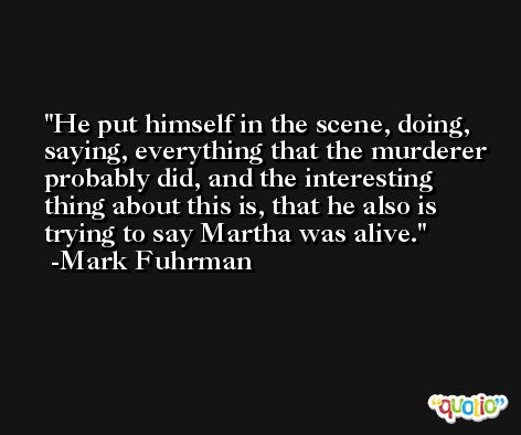 He put himself in the scene, doing, saying, everything that the murderer probably did, and the interesting thing about this is, that he also is trying to say Martha was alive. -Mark Fuhrman