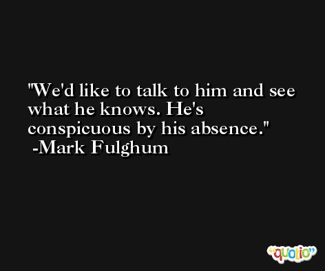 We'd like to talk to him and see what he knows. He's conspicuous by his absence. -Mark Fulghum