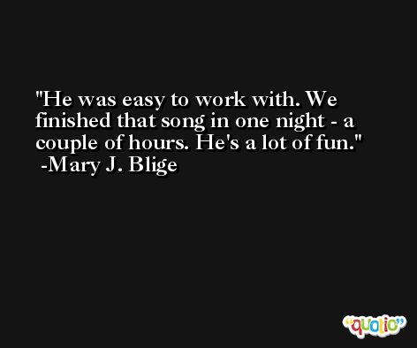 He was easy to work with. We finished that song in one night - a couple of hours. He's a lot of fun. -Mary J. Blige