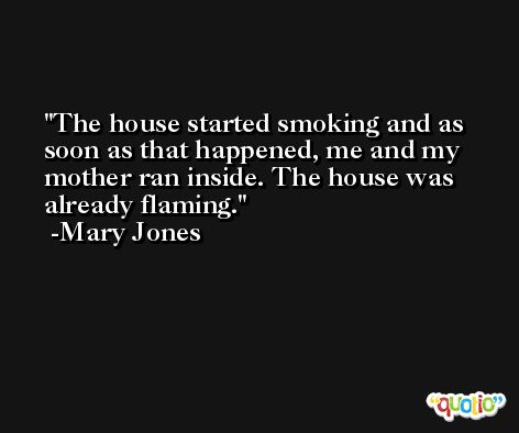 The house started smoking and as soon as that happened, me and my mother ran inside. The house was already flaming. -Mary Jones