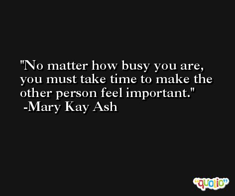 No matter how busy you are, you must take time to make the other person feel important. -Mary Kay Ash