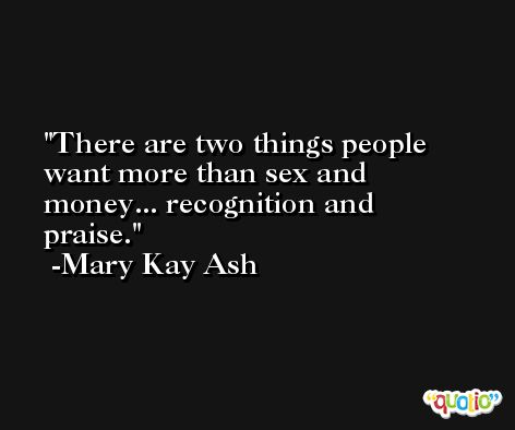 There are two things people want more than sex and money... recognition and praise. -Mary Kay Ash