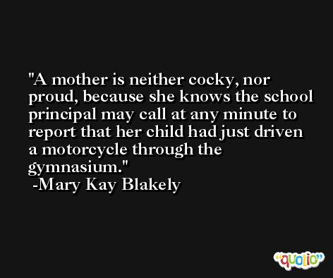 A mother is neither cocky, nor proud, because she knows the school principal may call at any minute to report that her child had just driven a motorcycle through the gymnasium. -Mary Kay Blakely