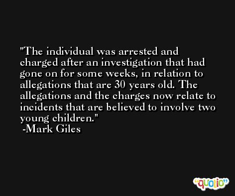 The individual was arrested and charged after an investigation that had gone on for some weeks, in relation to allegations that are 30 years old. The allegations and the charges now relate to incidents that are believed to involve two young children. -Mark Giles