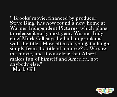 [Brooks' movie, financed by producer Steve Bing, has now found a new home at Warner Independent Pictures, which plans to release it early next year. Warner Indy chief Mark Gill says he had no problems with the title.] How often do you get a laugh simply from the title of a movie? ... We saw the movie, and it was clear that Albert makes fun of himself and America, not anybody else. -Mark Gill