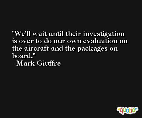 We'll wait until their investigation is over to do our own evaluation on the aircraft and the packages on board. -Mark Giuffre
