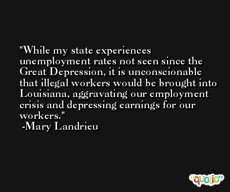 While my state experiences unemployment rates not seen since the Great Depression, it is unconscionable that illegal workers would be brought into Louisiana, aggravating our employment crisis and depressing earnings for our workers. -Mary Landrieu