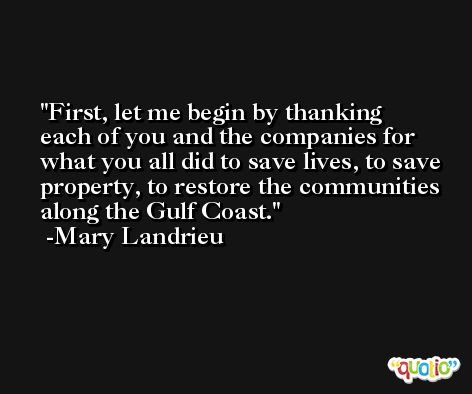 First, let me begin by thanking each of you and the companies for what you all did to save lives, to save property, to restore the communities along the Gulf Coast. -Mary Landrieu